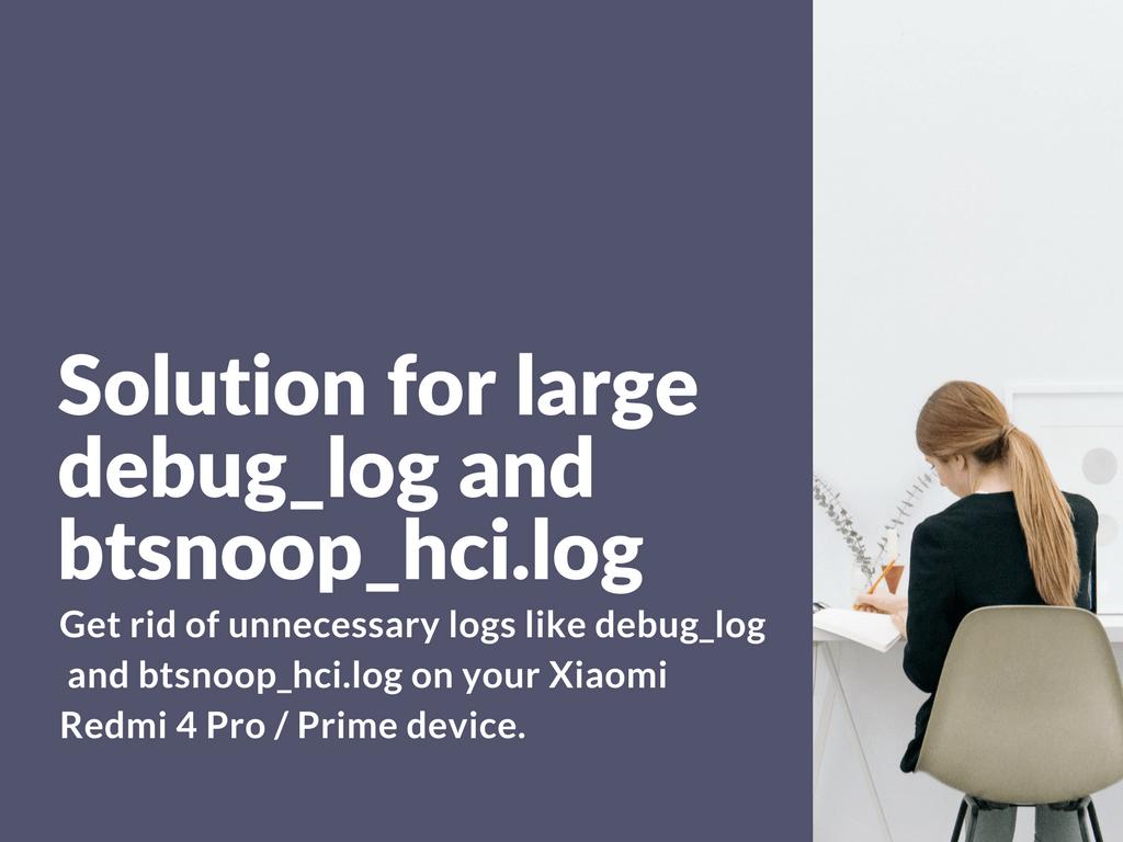 Solution for large debug_log and btsnoop_hci.log on Redmi 4 Prime