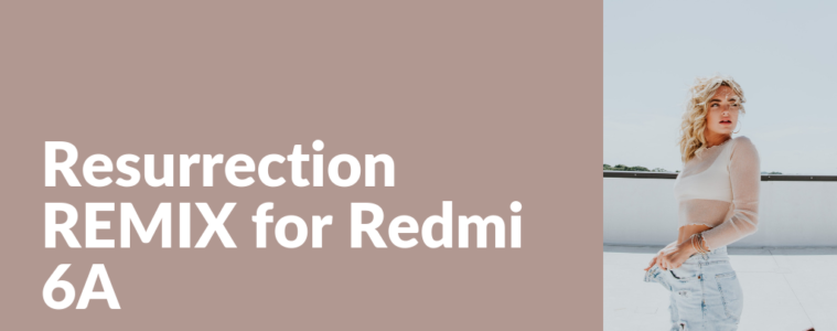 Download Resurrection REMIX for Redmi 6A
